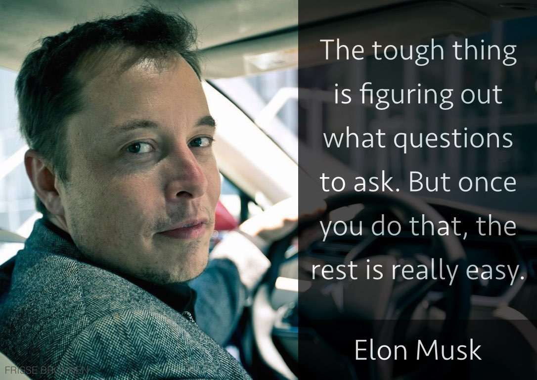Elon Musk - The tough thing is figuring out what questions to ask.