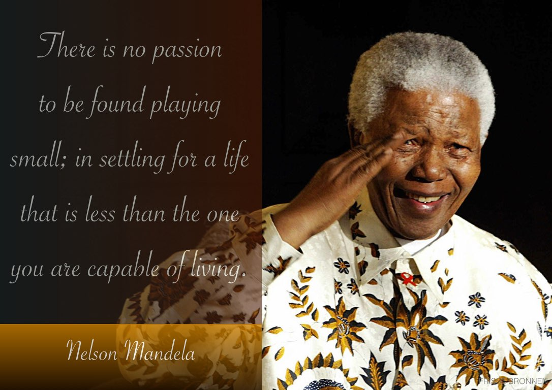 """Nelson Mandela: """"There is no passion being found playing small. In settling for a life that is less than the one you are capable of living."""""""