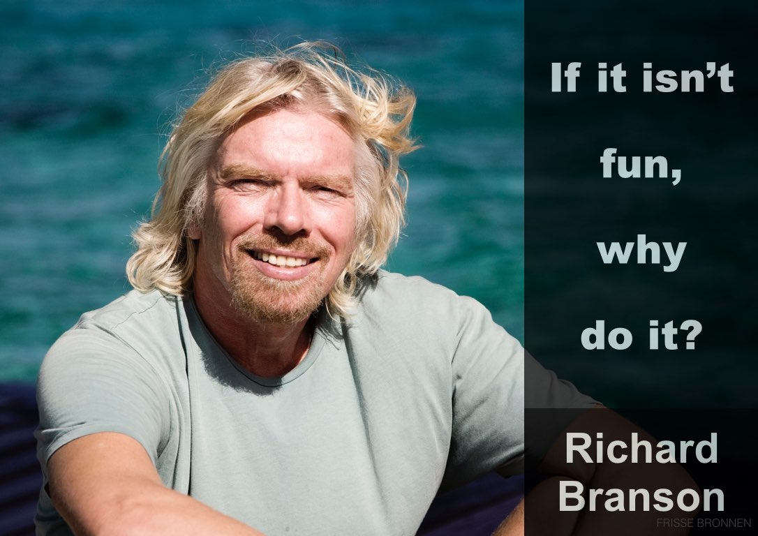 Richard Branson - if it isn't fun, why do it?